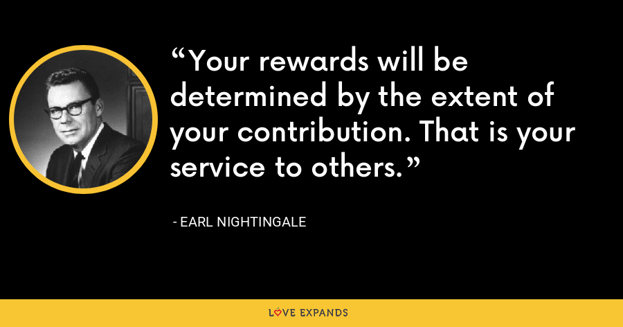 Your rewards will be determined by the extent of your contribution. That is your service to others. - Earl Nightingale
