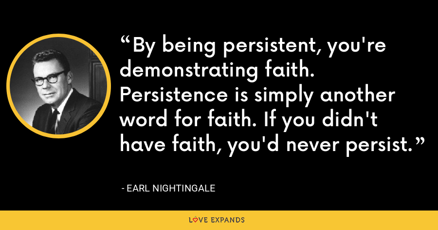 By being persistent, you're demonstrating faith. Persistence is simply another word for faith. If you didn't have faith, you'd never persist. - Earl Nightingale