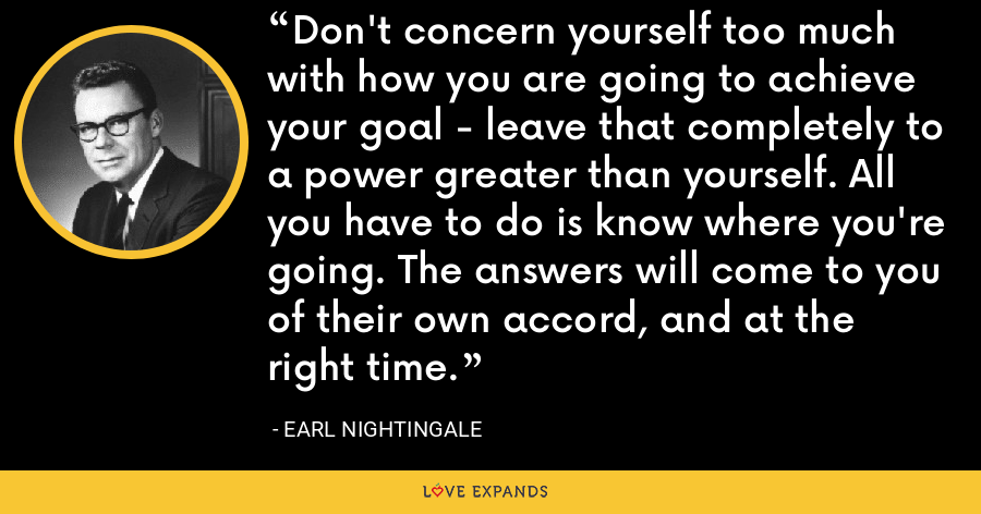 Don't concern yourself too much with how you are going to achieve your goal - leave that completely to a power greater than yourself. All you have to do is know where you're going. The answers will come to you of their own accord, and at the right time. - Earl Nightingale