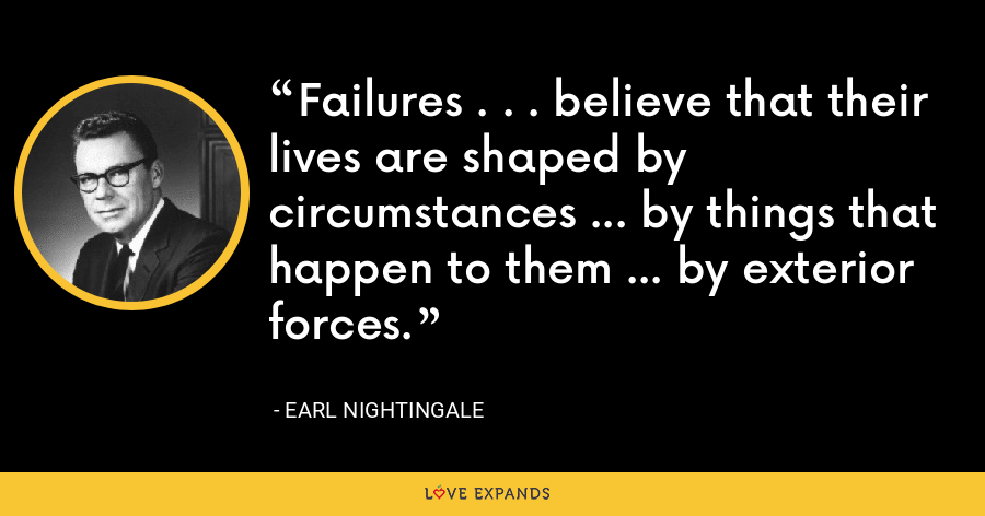 Failures . . . believe that their lives are shaped by circumstances ... by things that happen to them ... by exterior forces. - Earl Nightingale