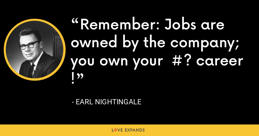 Remember: Jobs are owned by the company; you own your  #? career  ! - Earl Nightingale