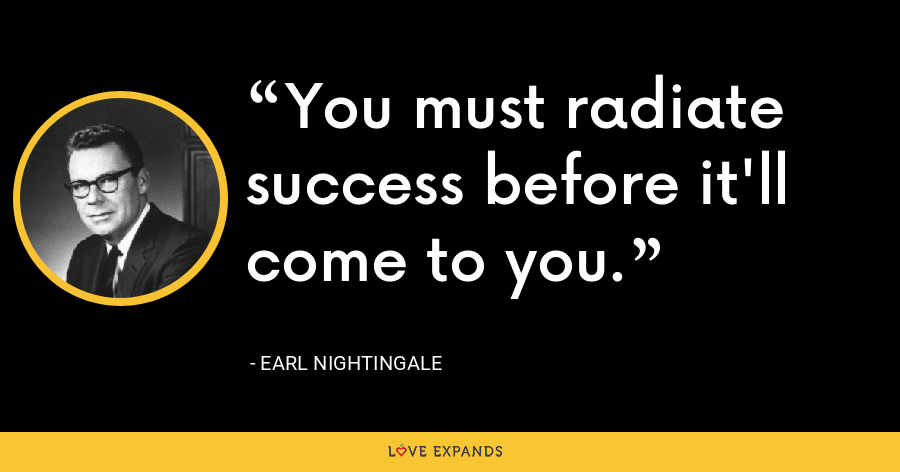 You must radiate success before it'll come to you. - Earl Nightingale