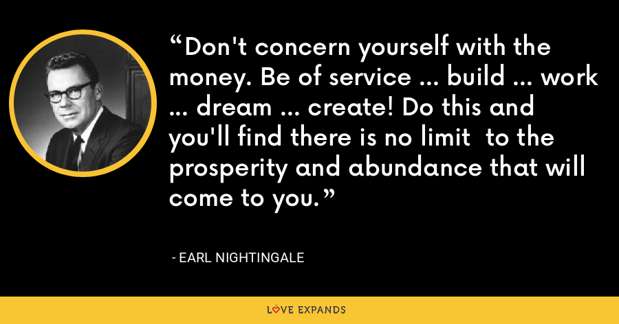 Don't concern yourself with the money. Be of service ... build ... work ... dream ... create! Do this and you'll find there is no limit  to the prosperity and abundance that will come to you. - Earl Nightingale