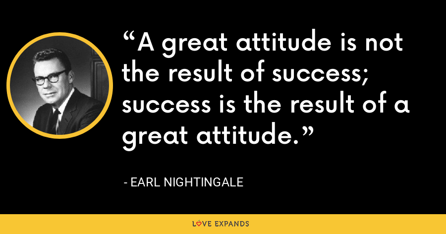 A great attitude is not the result of success; success is the result of a great attitude. - Earl Nightingale