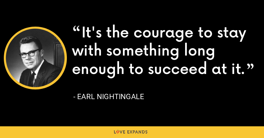 It's the courage to stay with something long enough to succeed at it. - Earl Nightingale