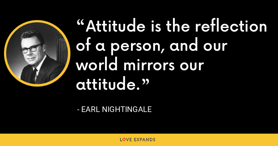 Attitude is the reflection of a person, and our world mirrors our attitude. - Earl Nightingale