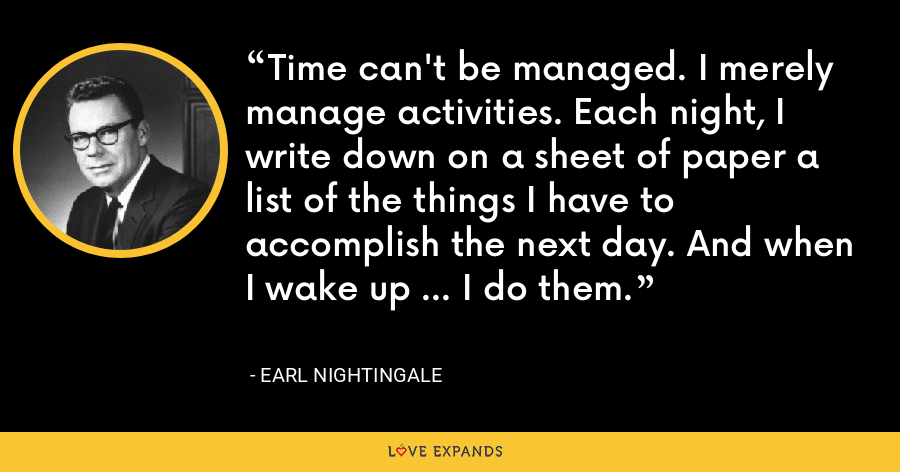 Time can't be managed. I merely manage activities. Each night, I write down on a sheet of paper a list of the things I have to accomplish the next day. And when I wake up ... I do them. - Earl Nightingale