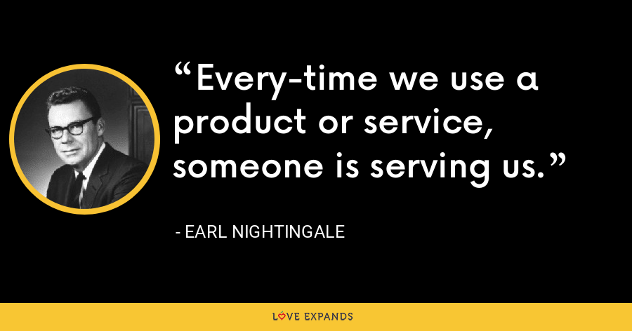 Every-time we use a product or service, someone is serving us. - Earl Nightingale