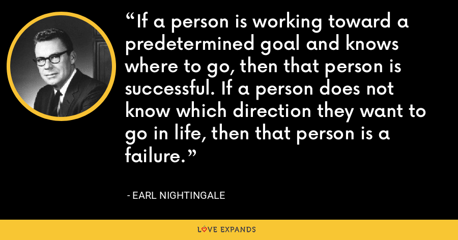 If a person is working toward a predetermined goal and knows where to go, then that person is successful. If a person does not know which direction they want to go in life, then that person is a failure. - Earl Nightingale