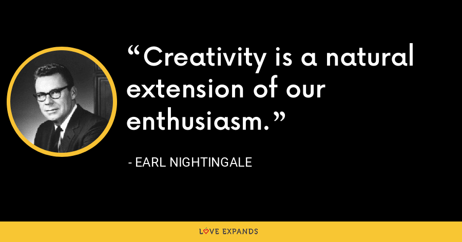 Creativity is a natural extension of our enthusiasm. - Earl Nightingale