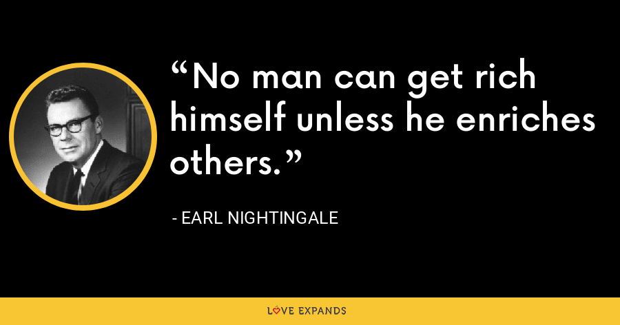 No man can get rich himself unless he enriches others. - Earl Nightingale