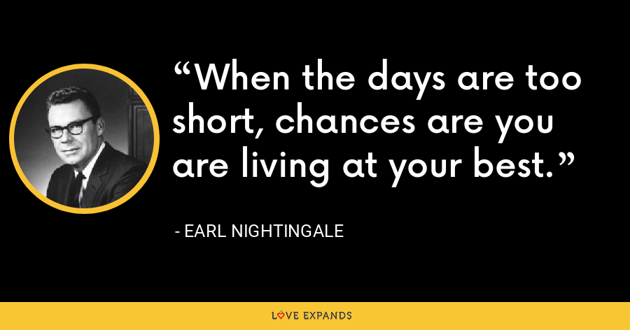 When the days are too short, chances are you are living at your best. - Earl Nightingale