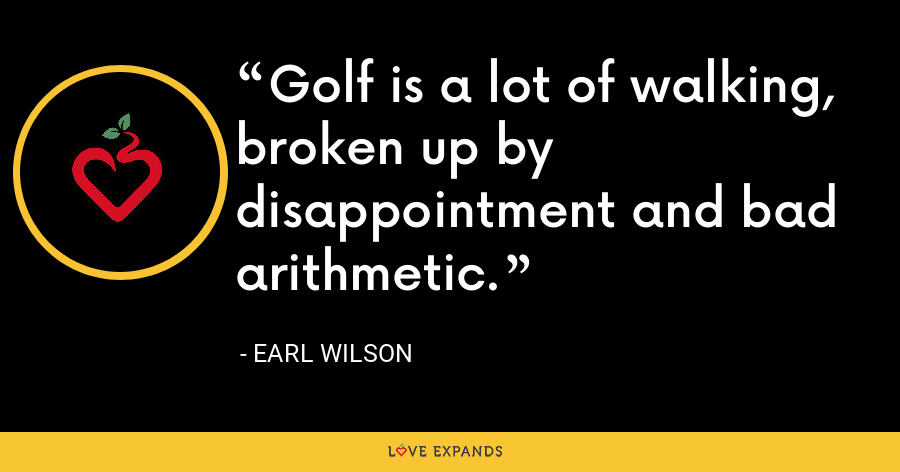 Golf is a lot of walking, broken up by disappointment and bad arithmetic. - Earl Wilson