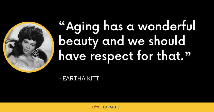 Aging has a wonderful beauty and we should have respect for that. - Eartha Kitt