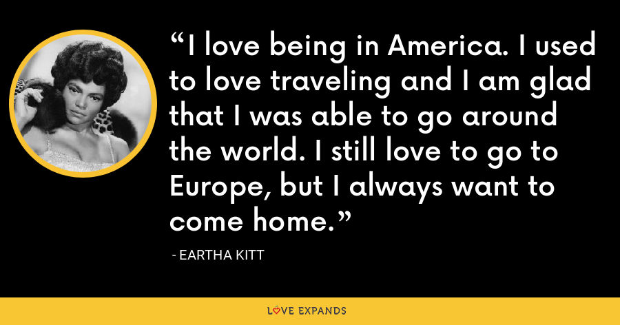 I love being in America. I used to love traveling and I am glad that I was able to go around the world. I still love to go to Europe, but I always want to come home. - Eartha Kitt