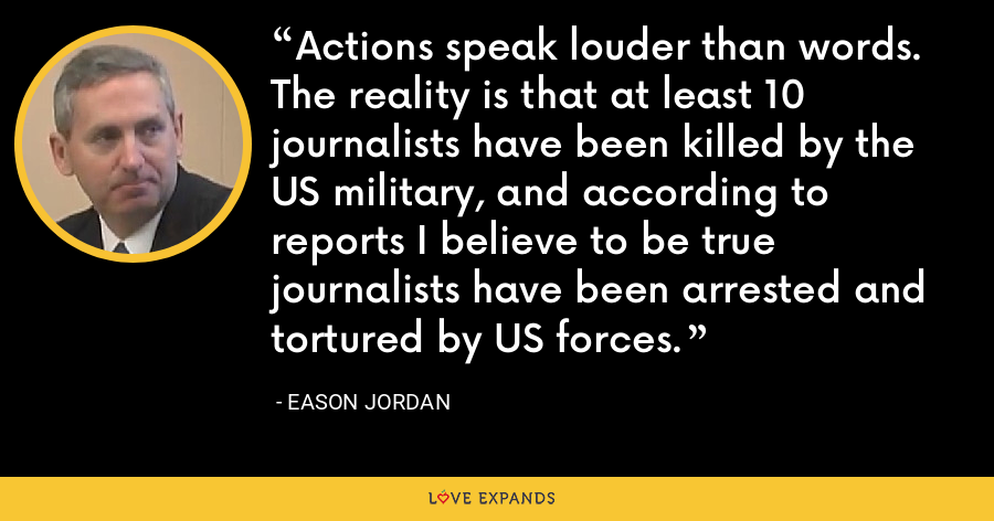 Actions speak louder than words. The reality is that at least 10 journalists have been killed by the US military, and according to reports I believe to be true journalists have been arrested and tortured by US forces. - Eason Jordan