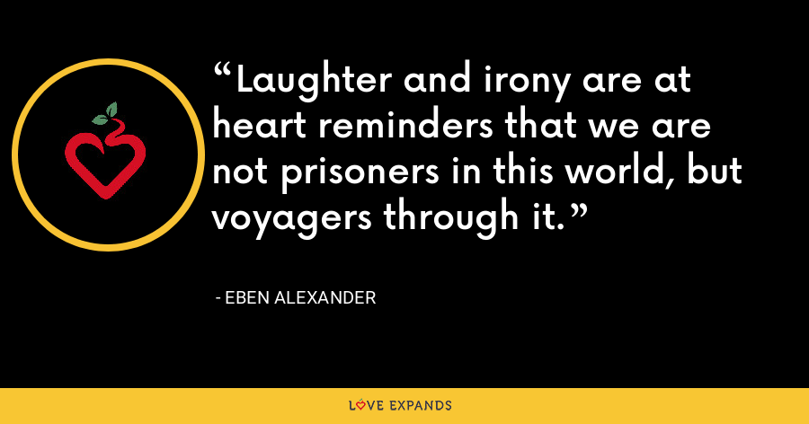Laughter and irony are at heart reminders that we are not prisoners in this world, but voyagers through it. - Eben Alexander