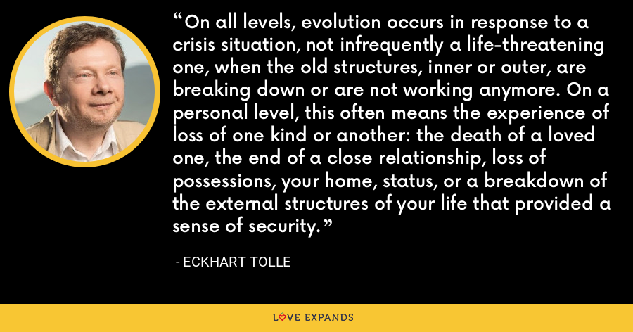 On all levels, evolution occurs in response to a crisis situation, not infrequently a life-threatening one, when the old structures, inner or outer, are breaking down or are not working anymore. On a personal level, this often means the experience of loss of one kind or another: the death of a loved one, the end of a close relationship, loss of possessions, your home, status, or a breakdown of the external structures of your life that provided a sense of security. - Eckhart Tolle