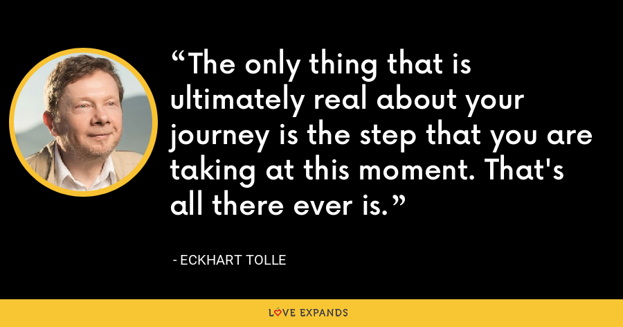 The only thing that is ultimately real about your journey is the step that you are taking at this moment. That's all there ever is. - Eckhart Tolle