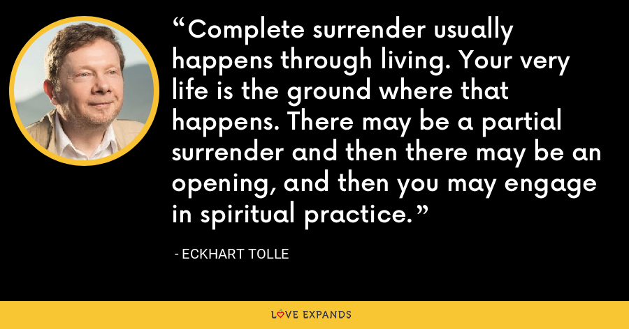 Complete surrender usually happens through living. Your very life is the ground where that happens. There may be a partial surrender and then there may be an opening, and then you may engage in spiritual practice. - Eckhart Tolle