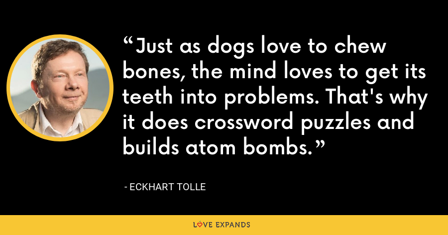 Just as dogs love to chew bones, the mind loves to get its teeth into problems. That's why it does crossword puzzles and builds atom bombs. - Eckhart Tolle