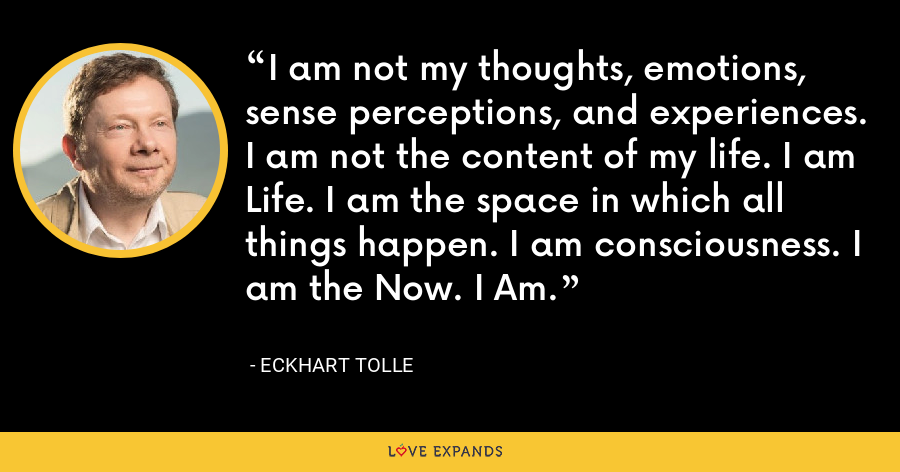 I am not my thoughts, emotions, sense perceptions, and experiences. I am not the content of my life. I am Life. I am the space in which all things happen. I am consciousness. I am the Now. I Am. - Eckhart Tolle