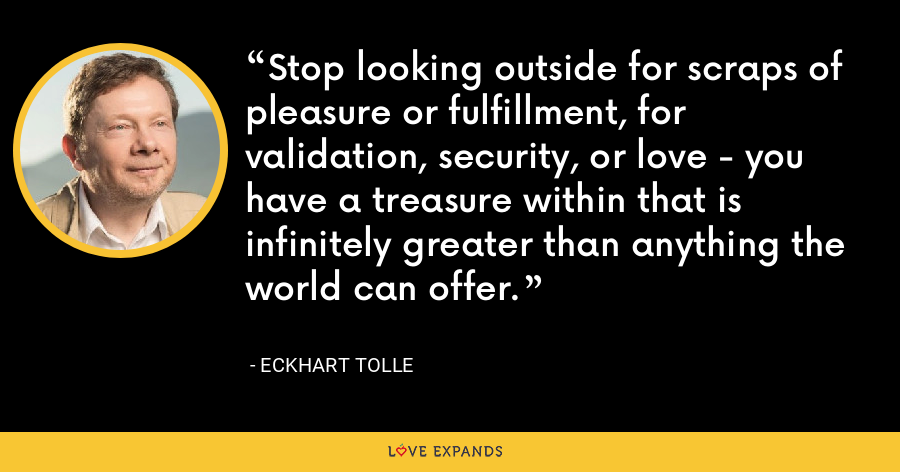 Stop looking outside for scraps of pleasure or fulfillment, for validation, security, or love - you have a treasure within that is infinitely greater than anything the world can offer. - Eckhart Tolle
