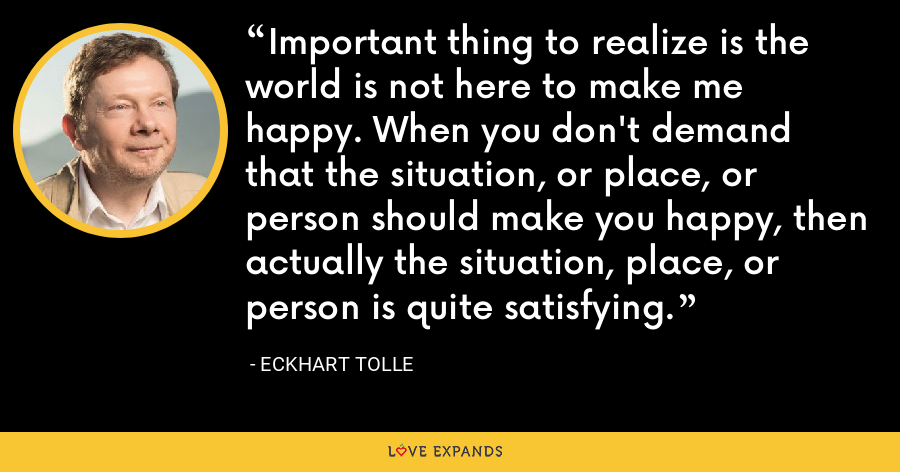 Important thing to realize is the world is not here to make me happy. When you don't demand that the situation, or place, or person should make you happy, then actually the situation, place, or person is quite satisfying. - Eckhart Tolle