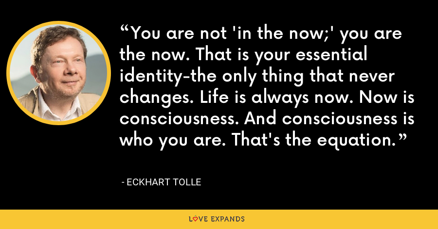 You are not 'in the now;' you are the now. That is your essential identity-the only thing that never changes. Life is always now. Now is consciousness. And consciousness is who you are. That's the equation. - Eckhart Tolle