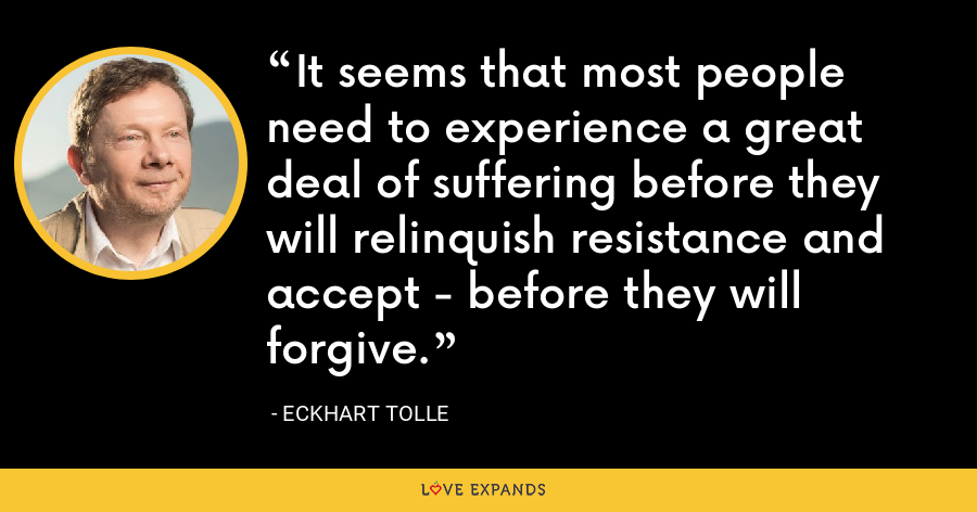 It seems that most people need to experience a great deal of suffering before they will relinquish resistance and accept - before they will forgive. - Eckhart Tolle