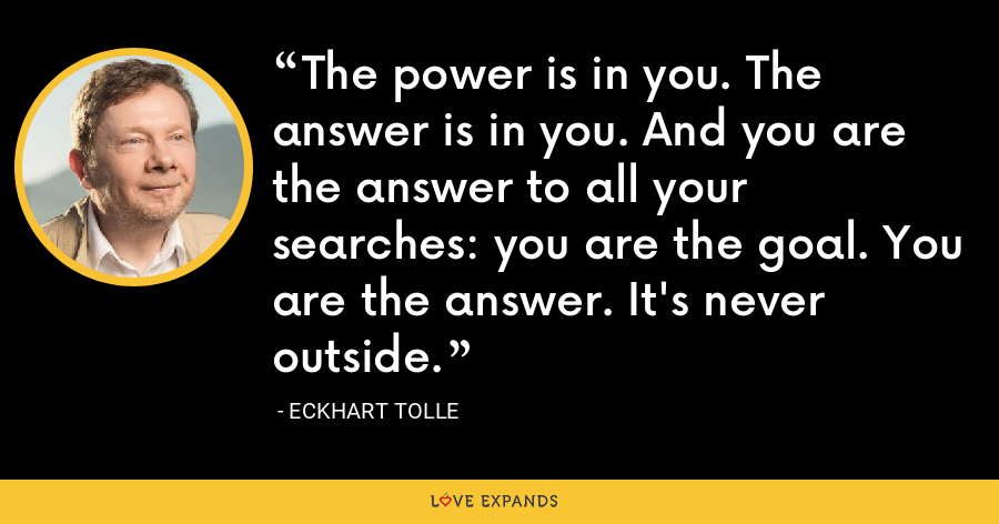 The power is in you. The answer is in you. And you are the answer to all your searches: you are the goal. You are the answer. It's never outside. - Eckhart Tolle