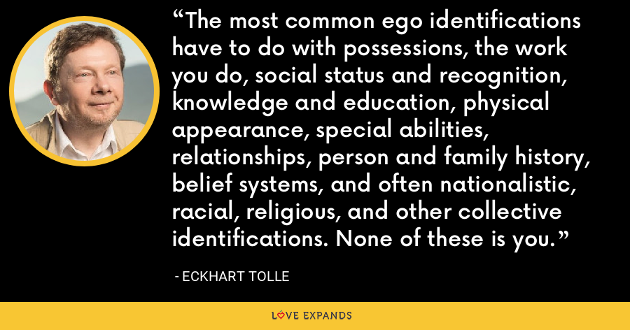 The most common ego identifications have to do with possessions, the work you do, social status and recognition, knowledge and education, physical appearance, special abilities, relationships, person and family history, belief systems, and often nationalistic, racial, religious, and other collective identifications. None of these is you. - Eckhart Tolle