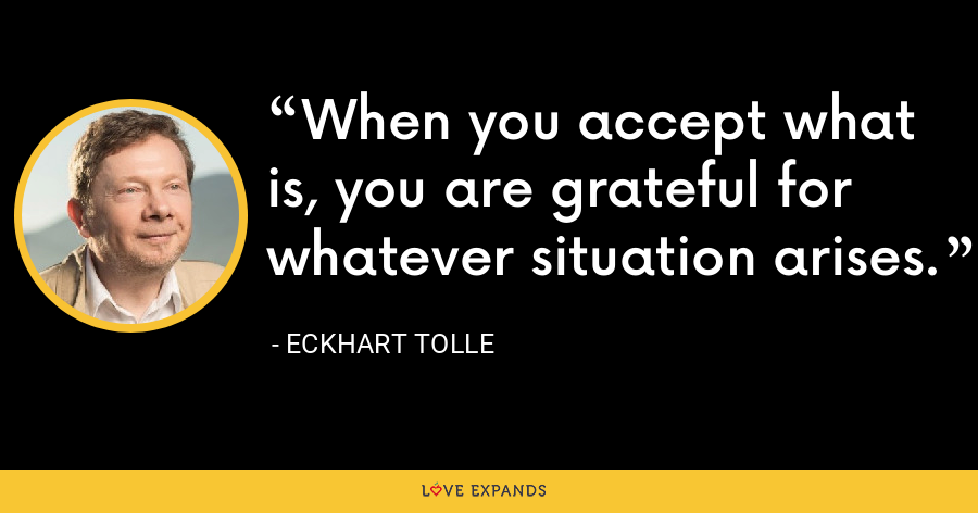 When you accept what is, you are grateful for whatever situation arises. - Eckhart Tolle