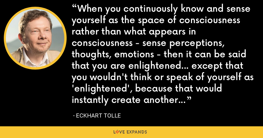 When you continuously know and sense yourself as the space of consciousness rather than what appears in consciousness - sense perceptions, thoughts, emotions - then it can be said that you are enlightened... except that you wouldn't think or speak of yourself as 'enlightened', because that would instantly create another mind-based conceptual identity and so it would be the end of 'your' enlightenment. - Eckhart Tolle