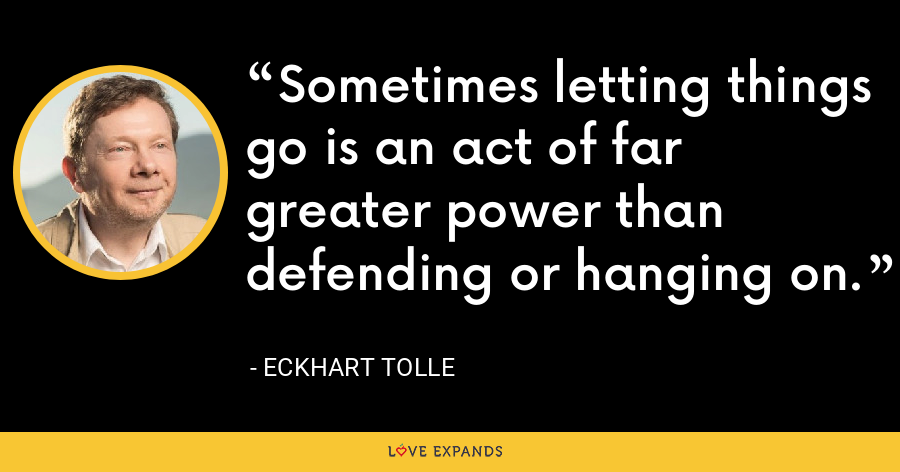 Sometimes letting things go is an act of far greater power than defending or hanging on. - Eckhart Tolle