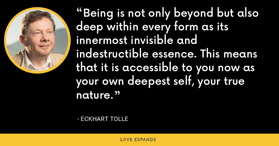 Being is not only beyond but also deep within every form as its innermost invisible and indestructible essence. This means that it is accessible to you now as your own deepest self, your true nature. - Eckhart Tolle