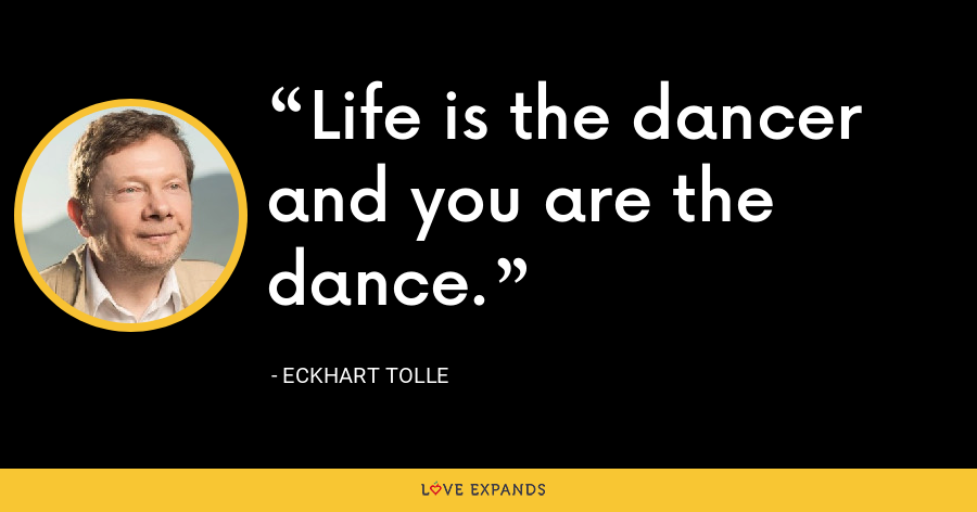 Life is the dancer and you are the dance. - Eckhart Tolle