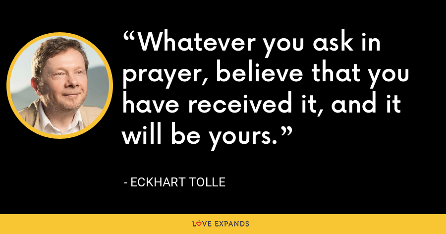 Whatever you ask in prayer, believe that you have received it, and it will be yours. - Eckhart Tolle