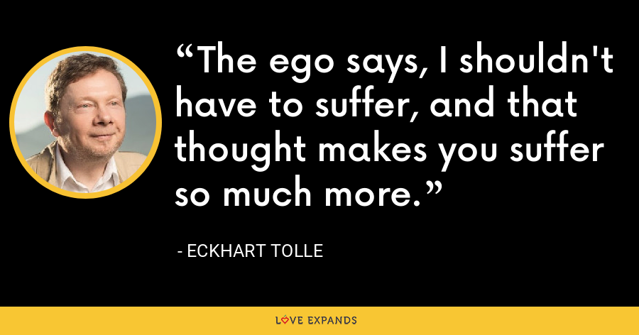 The ego says, I shouldn't have to suffer, and that thought makes you suffer so much more. - Eckhart Tolle