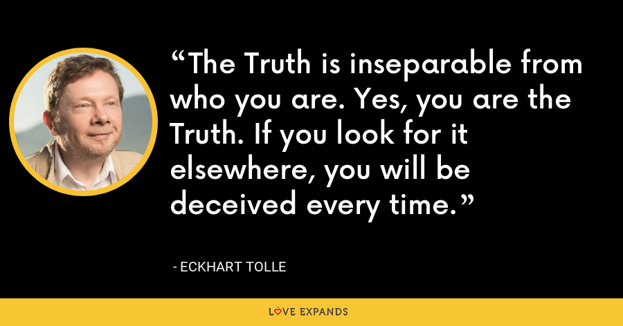 The Truth is inseparable from who you are. Yes, you are the Truth. If you look for it elsewhere, you will be deceived every time. - Eckhart Tolle