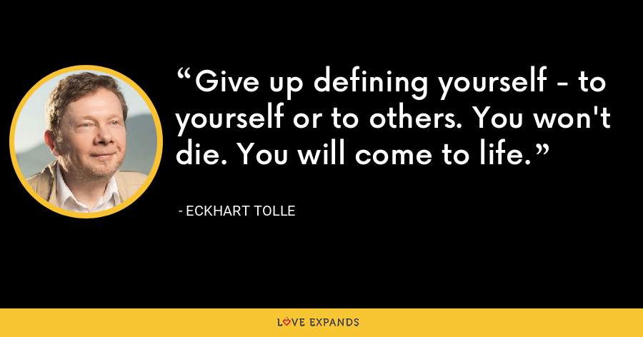 Give up defining yourself - to yourself or to others. You won't die. You will come to life. - Eckhart Tolle