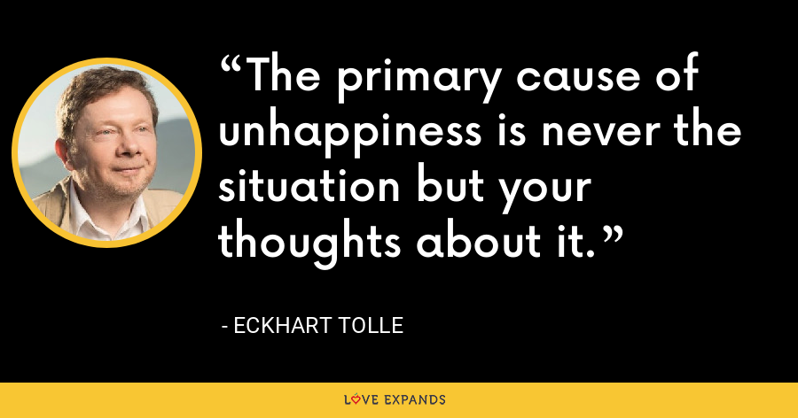 The primary cause of unhappiness is never the situation but your thoughts about it. - Eckhart Tolle