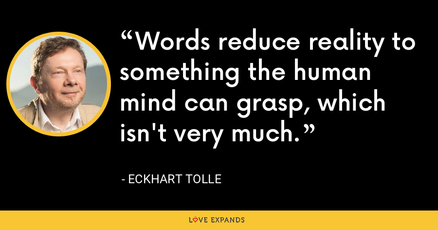 Words reduce reality to something the human mind can grasp, which isn't very much. - Eckhart Tolle