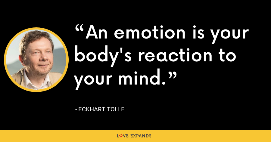 An emotion is your body's reaction to your mind. - Eckhart Tolle
