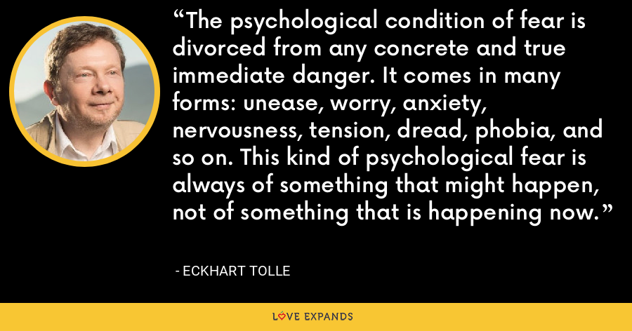 The psychological condition of fear is divorced from any concrete and true immediate danger. It comes in many forms: unease, worry, anxiety, nervousness, tension, dread, phobia, and so on. This kind of psychological fear is always of something that might happen, not of something that is happening now. - Eckhart Tolle
