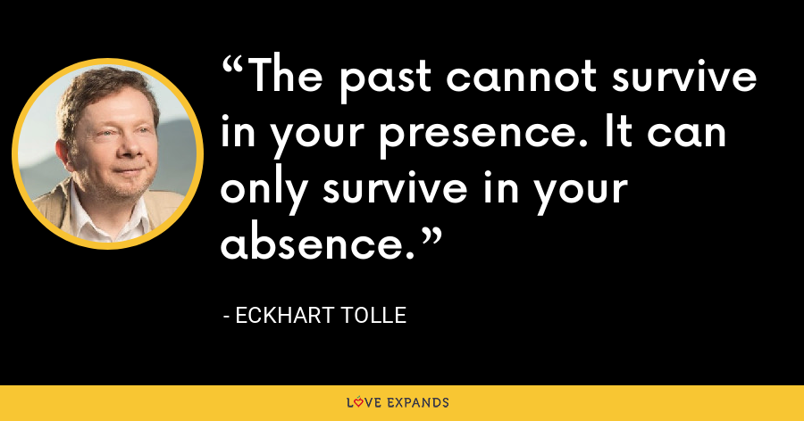 The past cannot survive in your presence. It can only survive in your absence. - Eckhart Tolle