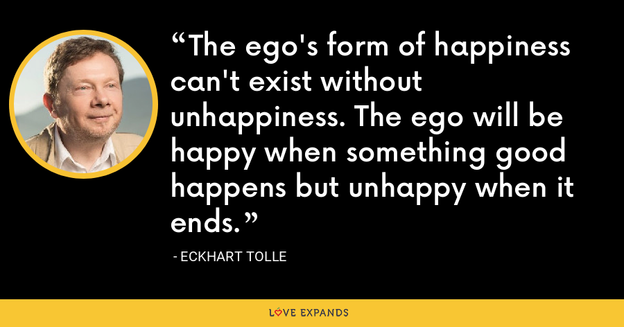 The ego's form of happiness can't exist without unhappiness. The ego will be happy when something good happens but unhappy when it ends. - Eckhart Tolle