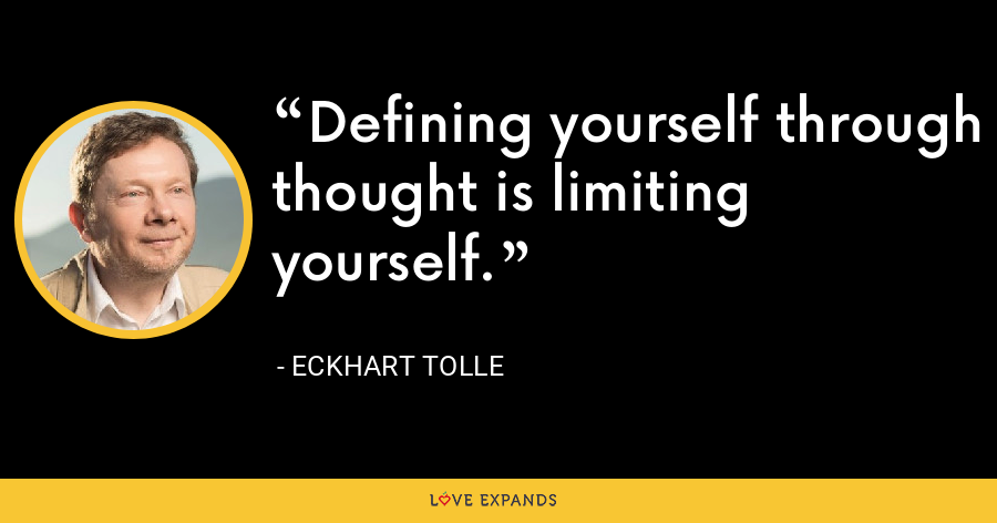 Defining yourself through thought is limiting yourself. - Eckhart Tolle