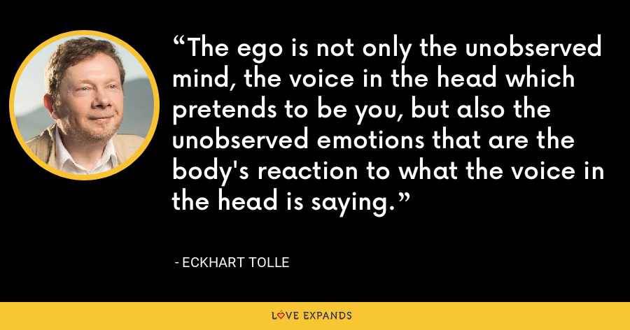 The ego is not only the unobserved mind, the voice in the head which pretends to be you, but also the unobserved emotions that are the body's reaction to what the voice in the head is saying. - Eckhart Tolle