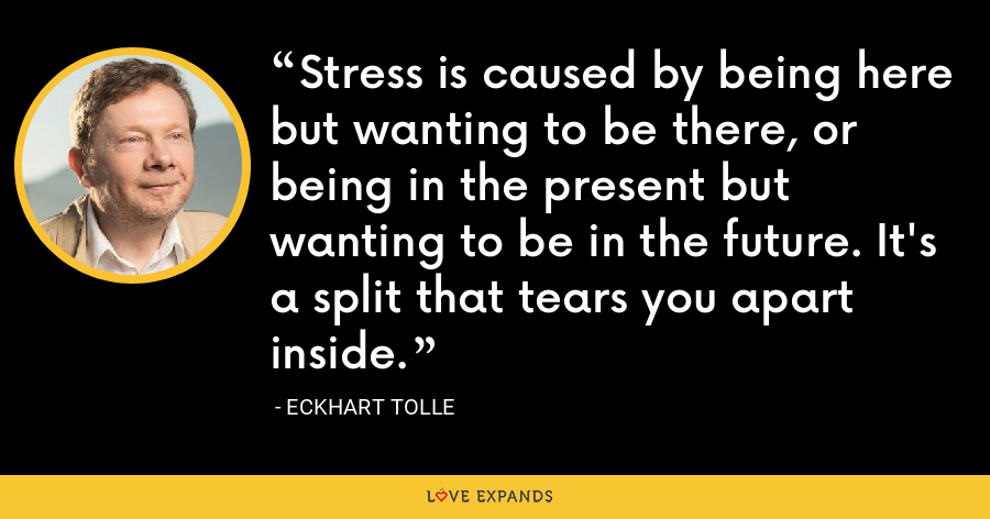 Stress is caused by being here but wanting to be there, or being in the present but wanting to be in the future. It's a split that tears you apart inside. - Eckhart Tolle